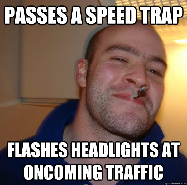 passes a speed trap flashes headlights at oncoming traffic - Good Guy Greg