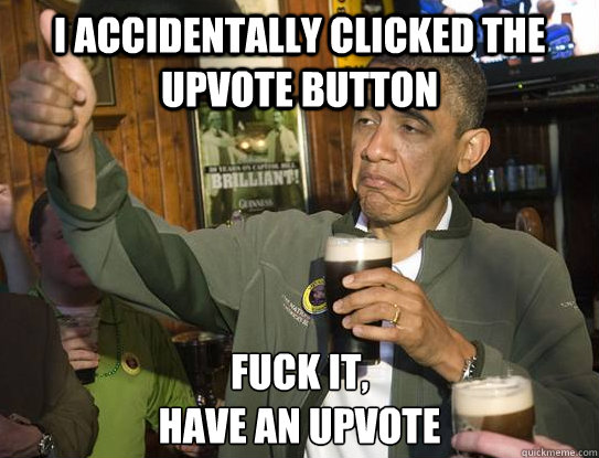 i accidentally clicked the upvote button fuck it have an up - Upvoting Obama