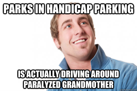 parks in handicap parking is actually driving around paralyz - misunderstood douchebag