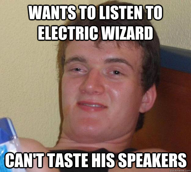 wants to listen to electric wizard cant taste his speakers - 10 Guy