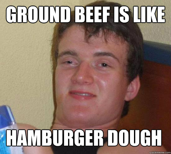 ground beef is like hamburger dough - 10 GUY