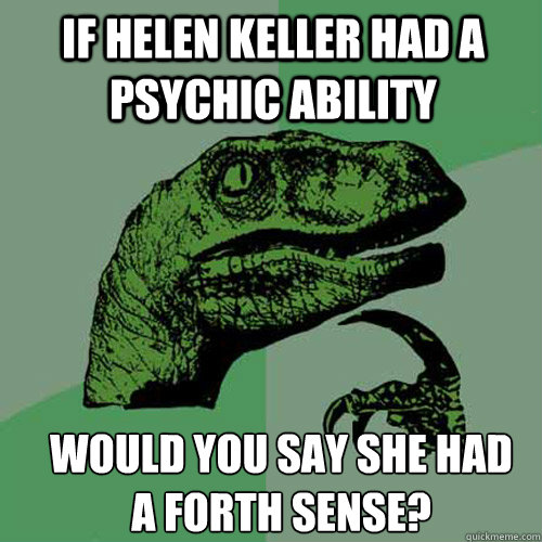 if helen keller had a psychic ability would you say she had  - Philosoraptor