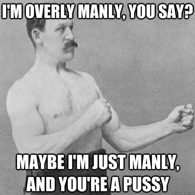 im overly manly you say maybe im just manly and youre  - overly manly man
