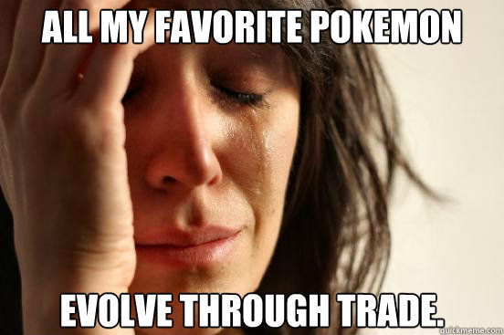 all my favorite pokemon evolve through trade - First World Problems