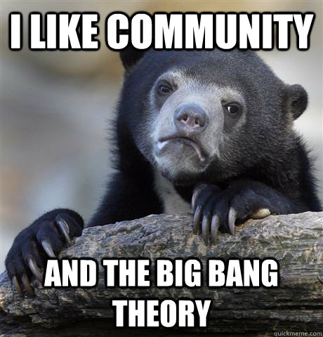 i like community and the big bang theory - Confession Bear