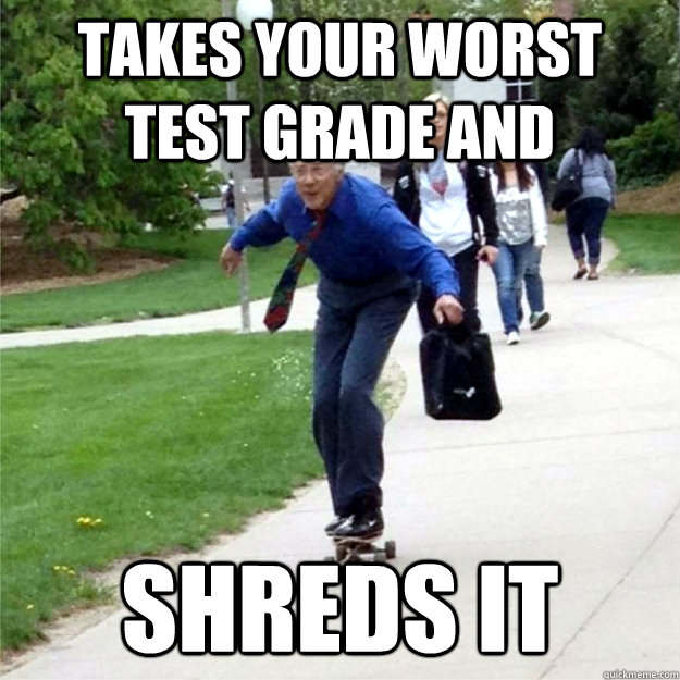 takes your worst test grade and shreds it - Skating Prof