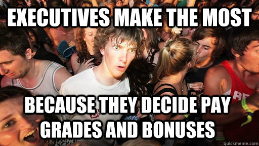 executives make the most because they decide pay grades and  - Sudden Clarity Clarence