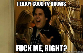 i enjoy good tv shows fuck me right - Fuck Me Right