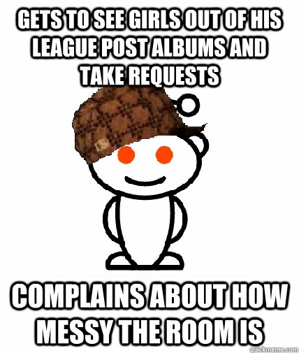 gets to see girls out of his league post albums and take req - Scumbag Redditor