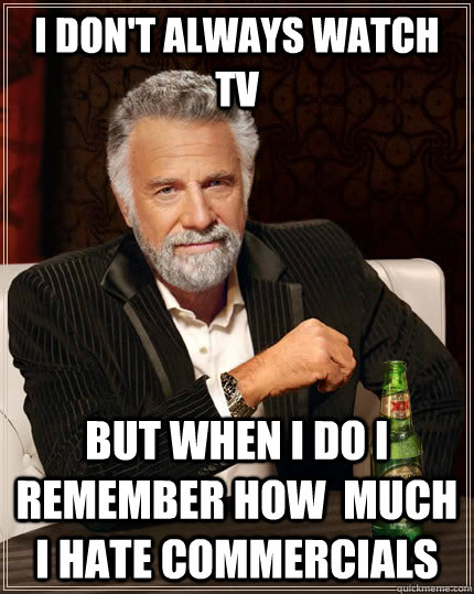 i dont always watch tv but when i do i remember how much i - The Most Interesting Man In The World
