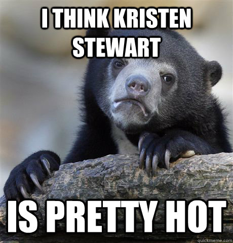 i think kristen stewart is pretty hot - Confession Bear