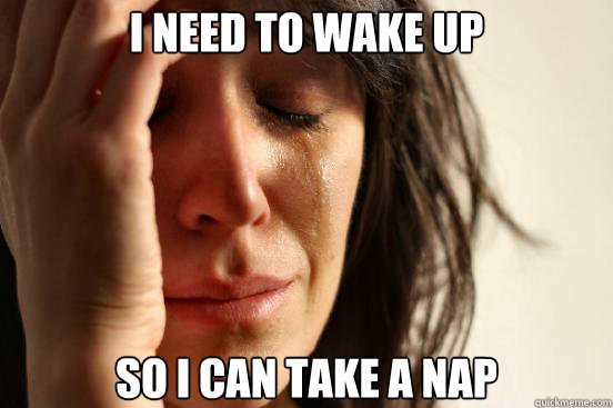 i need to wake up so i can take a nap - First World Problems