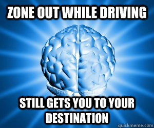zone out while driving still gets you to your destination - Good Guy Brain