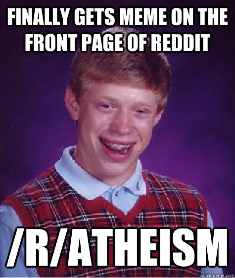 finally gets meme on the front page of reddit ratheism - Bad Luck Brian
