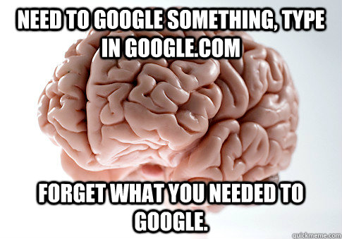 need to google something type in googlecom forget what you - Scumbag Brain