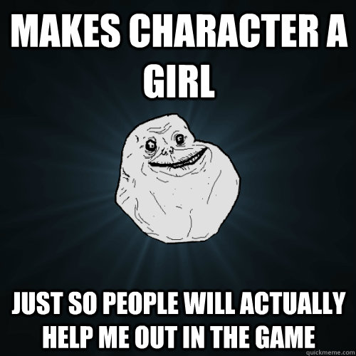 makes character a girl just so people will actually help me - Forever Alone