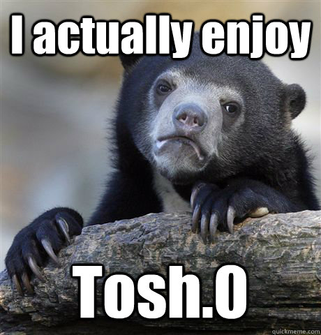 i actually enjoy tosh0 - Confession Bear