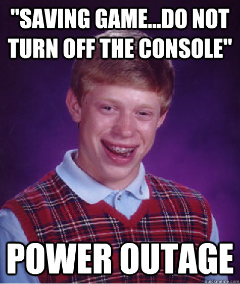 saving gamedo not turn off the console power outage - BAD LUCK BRIAN