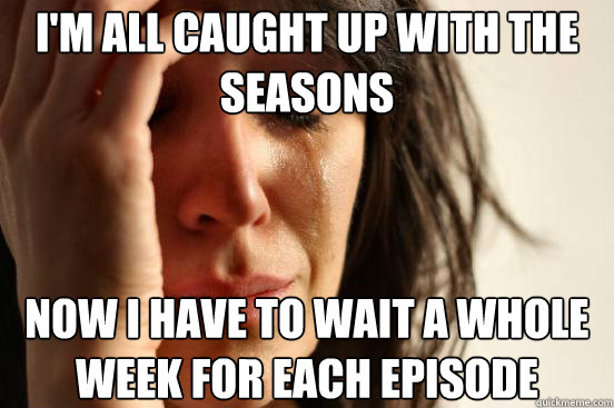 im all caught up with the seasons now i have to wait a whol - First World Problems