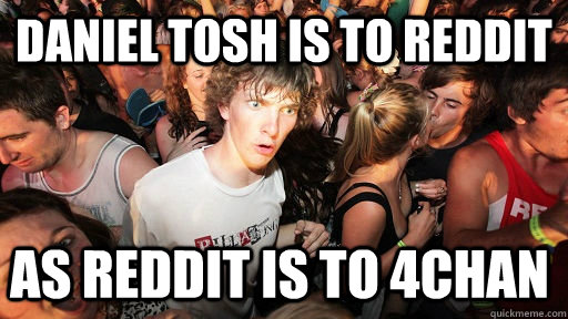 daniel tosh is to reddit as reddit is to 4chan - Sudden Clarity Clarence