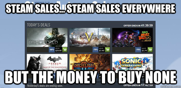 steam sales steam sales everywhere but the money to buy n -