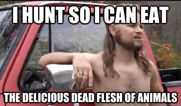 i hunt so i can eat the delicious dead flesh of animals - Almost Politically Correct Redneck