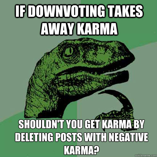 if downvoting takes away karma shouldnt you get karma by de - Philosoraptor
