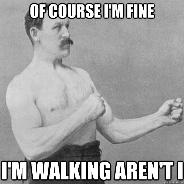 of course im fine im walking arent i - overly manly man
