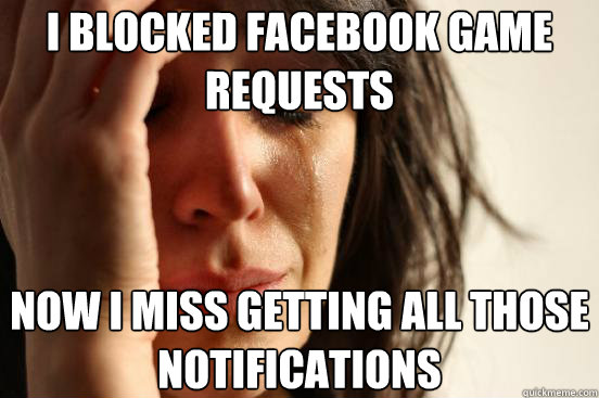 i blocked facebook game requests now i miss getting all thos - First World Problems