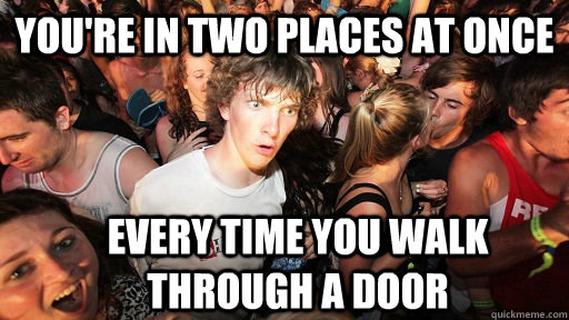 youre in two places at once every time you walk through a d - Sudden Clarity Clarence