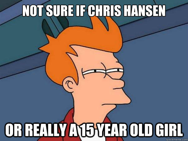 not sure if chris hansen or really a 15 year old girl - Futurama Fry