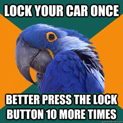 lock your car once better press the lock button 10 more time - Paranoid Parrot