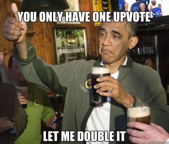 you only have one upvote let me double it - Upvoting Obama