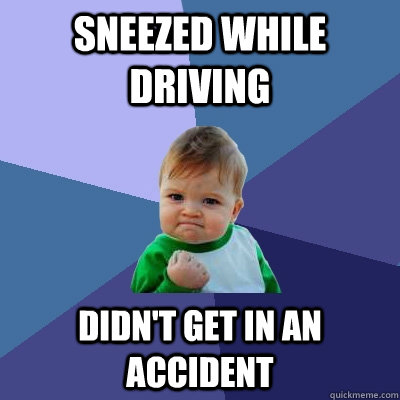 sneezed while driving didnt get in an accident - Success Kid