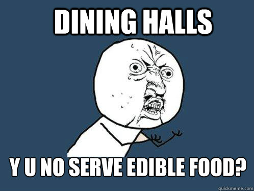dining halls y u no serve edible food - Y U No