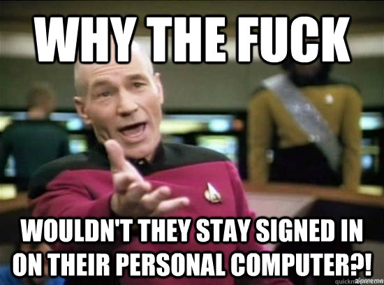 why the fuck wouldnt they stay signed in on their personal  - Annoyed Picard HD