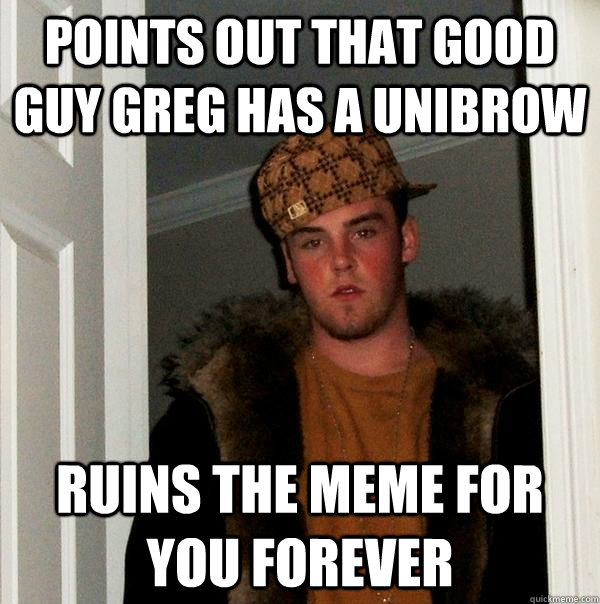 points out that good guy greg has a unibrow ruins the meme f - Scumbag Steve