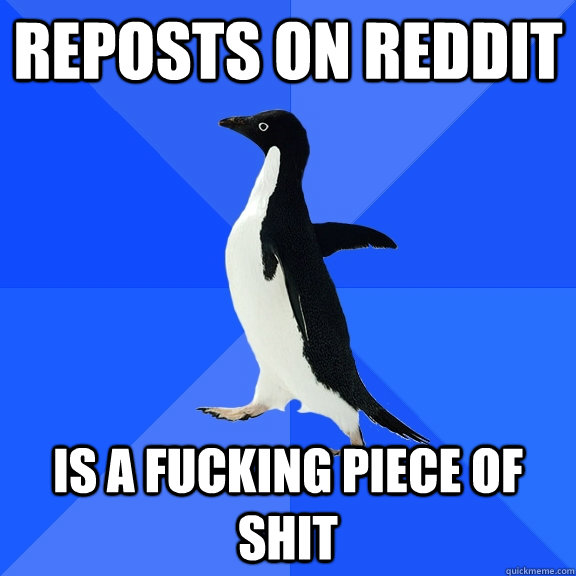 reposts on reddit is a fucking piece of shit - Socially Awkward Penguin