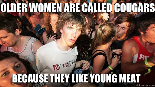 older women are called cougars because they like young meat - Sudden Clarity Clarence
