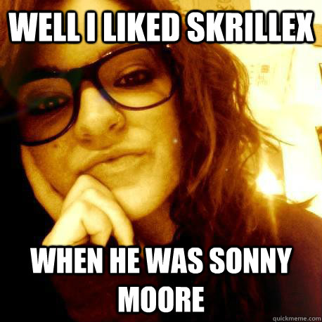 well i liked skrillex when he was sonny moore - Connie the Condescending Hipster
