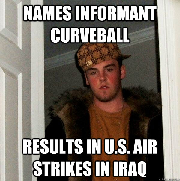 names informant curveball results in us air strikes in ira - Scumbag Steve