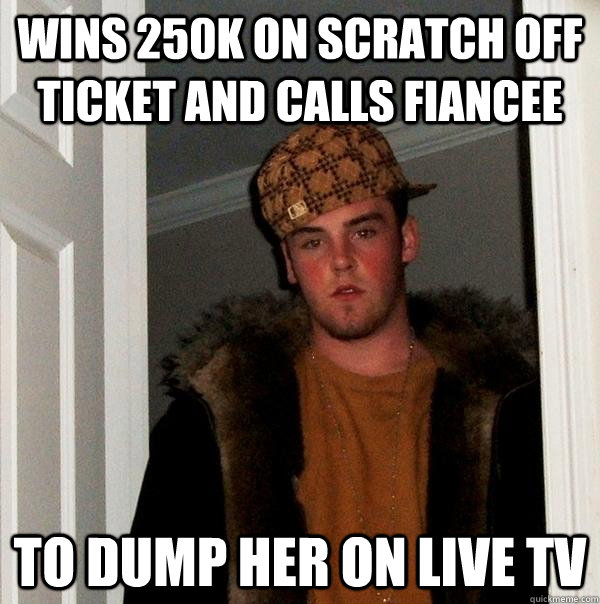 wins 250k on scratch off ticket and calls fiancee to dump he - Scumbag Steve