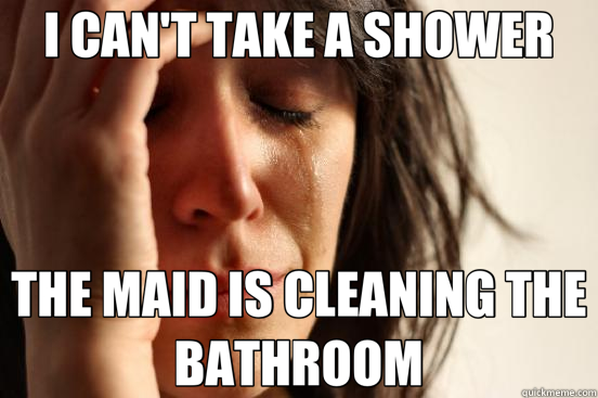 I CAN'T TAKE A SHOWER THE MAID IS CLEANING THE BATHROOM - First World Problems