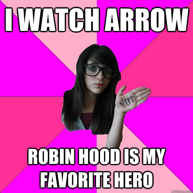 i watch arrow robin hood is my favorite hero - Idiot Nerd Girl