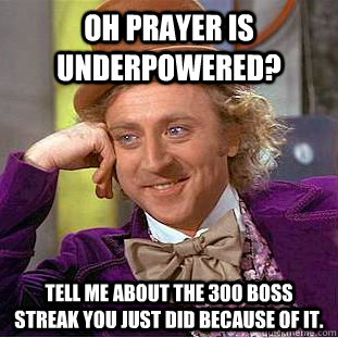 oh prayer is underpowered tell me about the 300 boss streak - Condescending Wonka