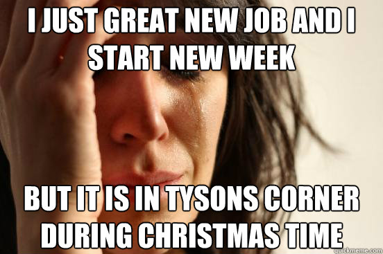 i just great new job and i start new week but it is in tyson - First World Problems