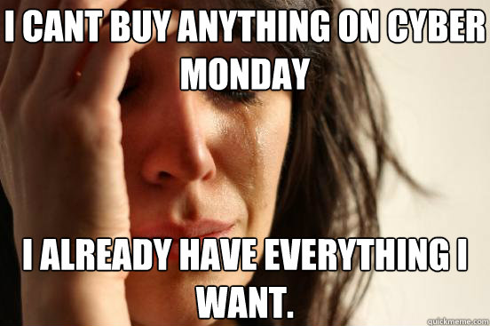 i cant buy anything on cyber monday i already have everythin - First World Problems