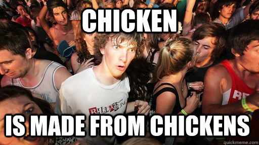 chicken is made from chickens  - Sudden Clarity Clarence