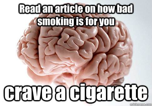 read an article on how bad smoking is for you crave a cigare - Scumbag Brain