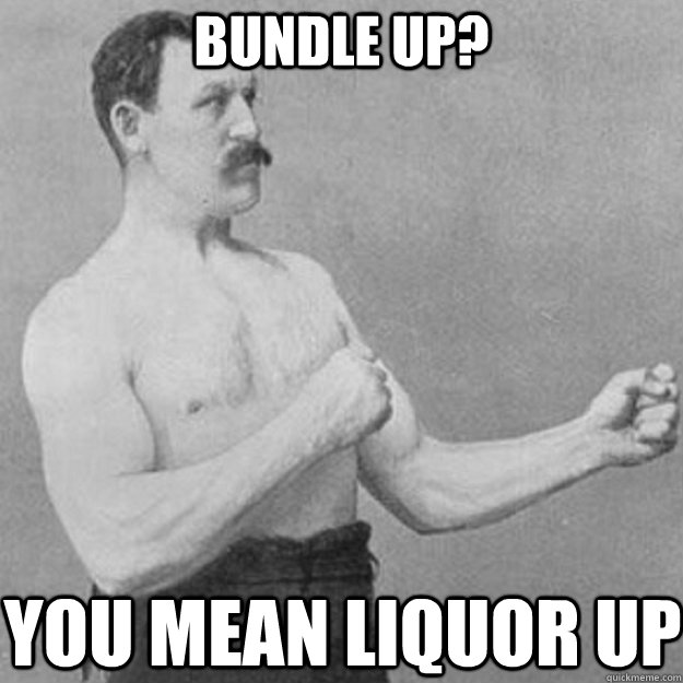 bundle up you mean liquor up - overly manly man